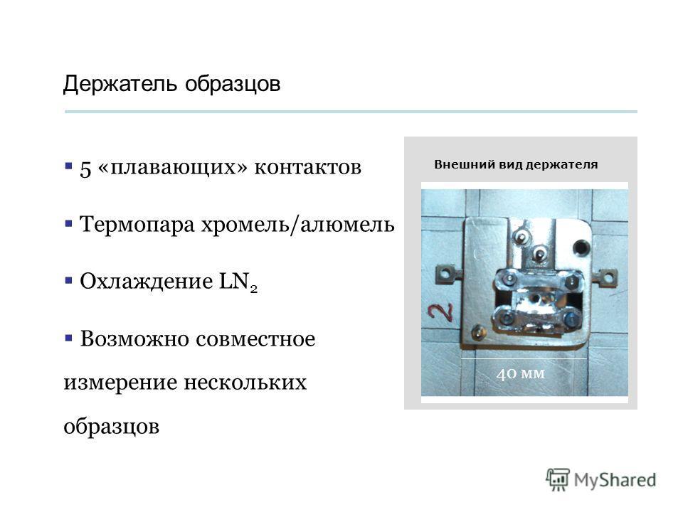 Держатель образцов 5 «плавающих» контактов Термопара хромель/алюмель Охлаждение LN 2 Возможно совместное измерение нескольких образцов 40 мм Внешний вид держателя