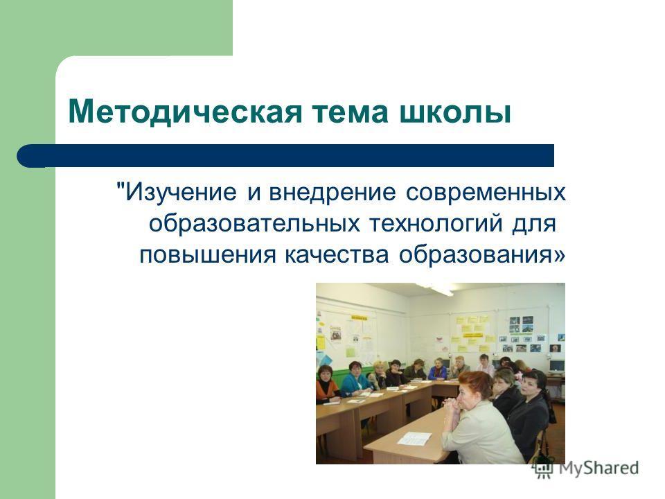 Методическая тема школы Изучение и внедрение современных образовательных технологий для повышения качества образования»