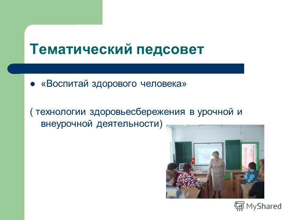 Тематический педсовет «Воспитай здорового человека» ( технологии здоровьесбережения в урочной и внеурочной деятельности)