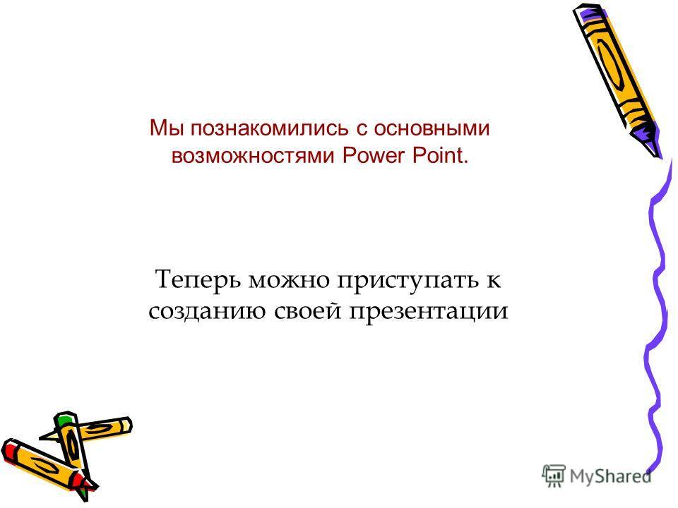 Мы познакомились с основными возможностями Power Point. Теперь можно приступать к созданию своей презентации