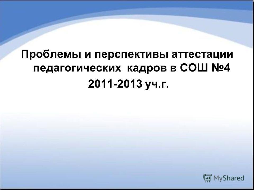 Проблемы и перспективы аттестации педагогических кадров в СОШ 4 2011-2013 уч.г.