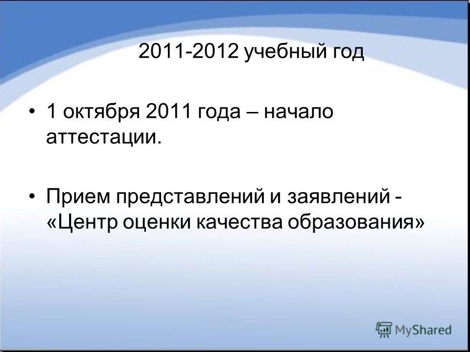 2011-2012 учебный год 1 октября 2011 года – начало аттестации. Прием представлений и заявлений - «Центр оценки качества образования»