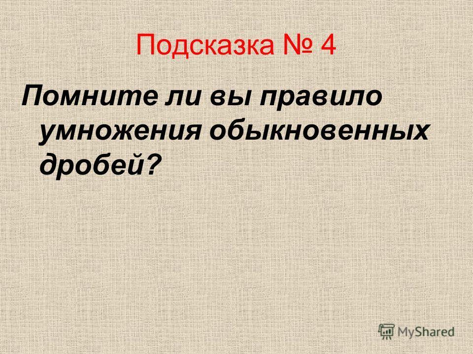 Подсказка 4 Помните ли вы правило умножения обыкновенных дробей?