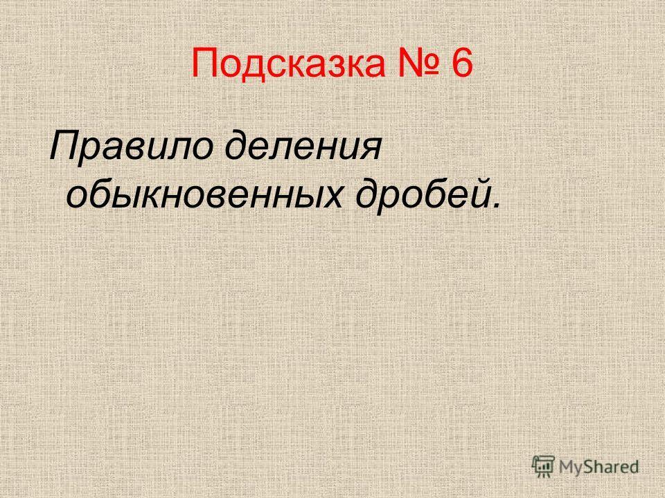 Подсказка 6 Правило деления обыкновенных дробей.