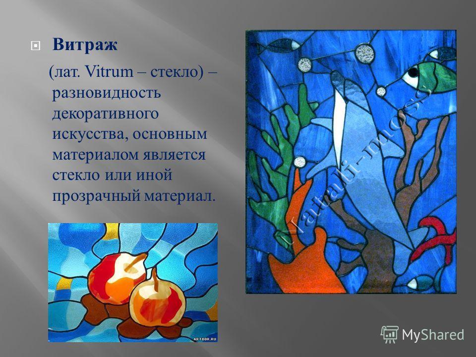 Витраж ( лат. Vitrum – с текло ) – разновидность декоративного искусства, о сновным материалом я вляется стекло и ли и ной прозрачный м атериал.
