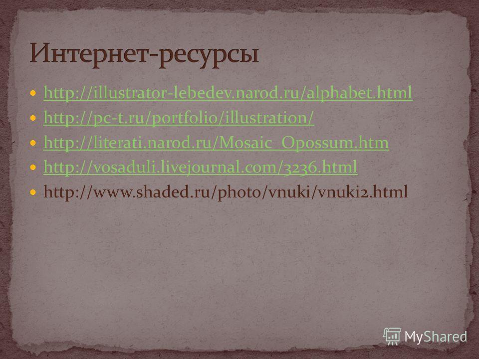 http://illustrator-lebedev.narod.ru/alphabet.html http://pc-t.ru/portfolio/illustration/ http://literati.narod.ru/Mosaic_Opossum.htm http://vosaduli.livejournal.com/3236.html http://www.shaded.ru/photo/vnuki/vnuki2.html