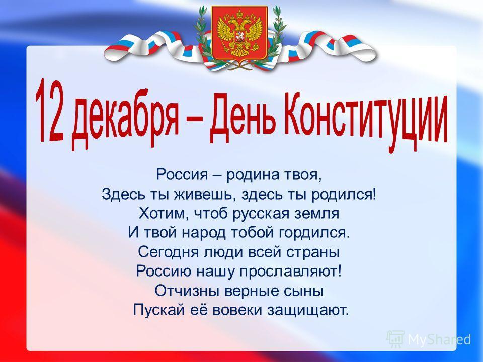 Россия – родина твоя, Здесь ты живешь, здесь ты родился! Хотим, чтоб русская земля И твой народ тобой гордился. Сегодня люди всей страны Россию нашу прославляют! Отчизны верные сыны Пускай её вовеки защищают.