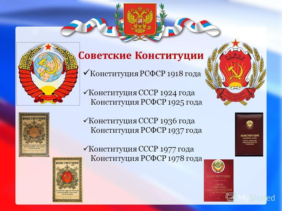 Советские Конституции Конституция РСФСР 1918 года Конституция СССР 1924 года Конституция РСФСР 1925 года Конституция СССР 1936 года Конституция РСФСР 1937 года Конституция СССР 1977 года Конституция РСФСР 1978 года