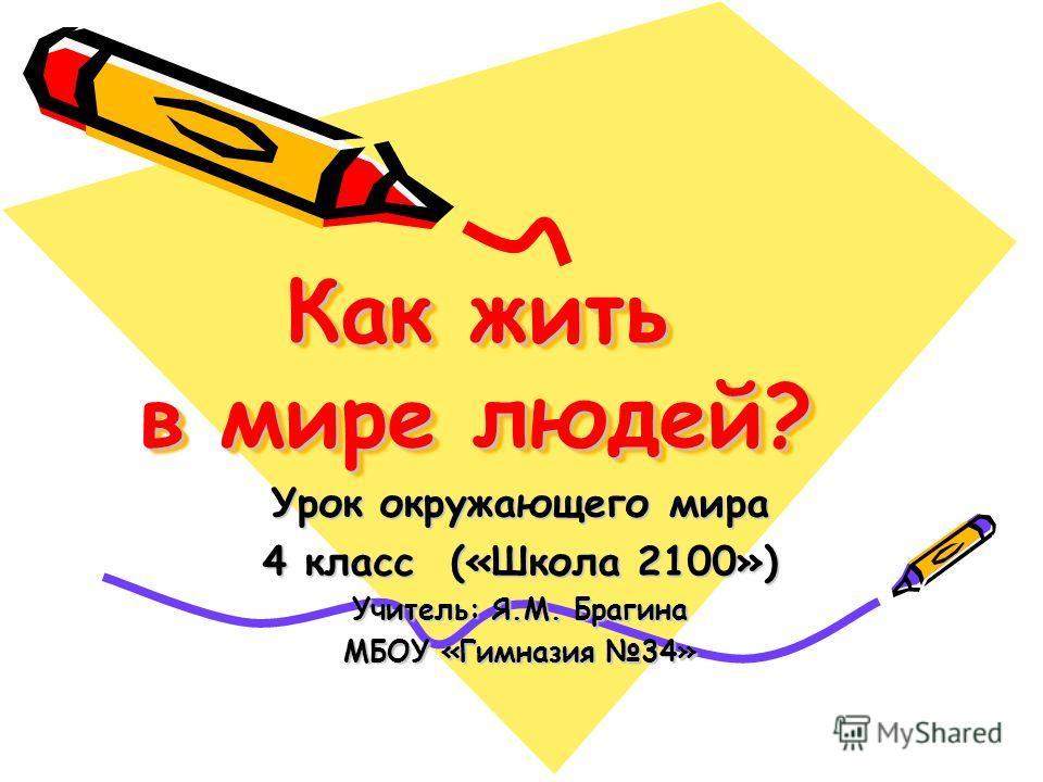 Как жить в мире людей? Урок окружающего мира 4 класс («Школа 2100») Учитель: Я.М. Брагина МБОУ «Гимназия 34»