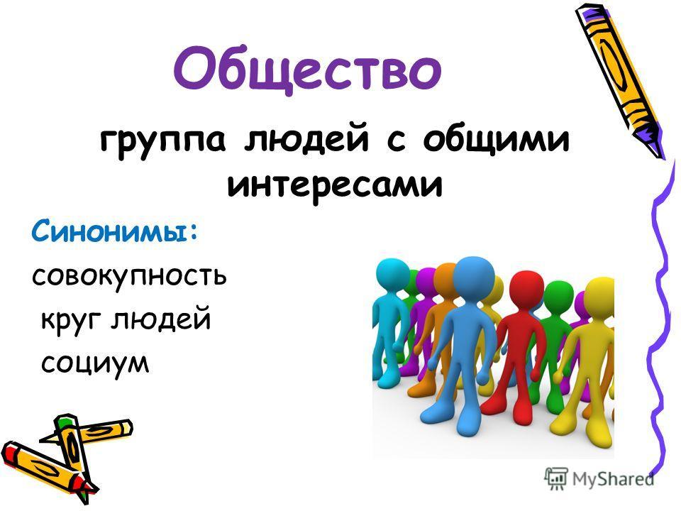 Общество группа людей с общими интересами Синонимы: совокупность круг людей социум