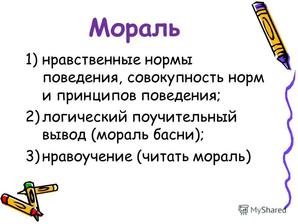 Мораль 1)нравственные нормы поведения, совокупность норм и принципов поведения; 2)логический поучительный вывод (мораль басни); 3)нравоучение (читать мораль)