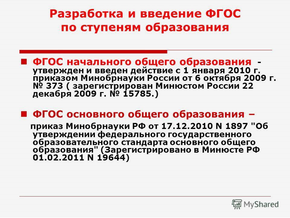 Разработка и введение ФГОС по ступеням образования ФГОС начального общего образования - утвержден и введен действие с 1 января 2010 г. приказом Минобрнауки России от 6 октября 2009 г. 373 ( зарегистрирован Минюстом России 22 декабря 2009 г. 15785.) Ф