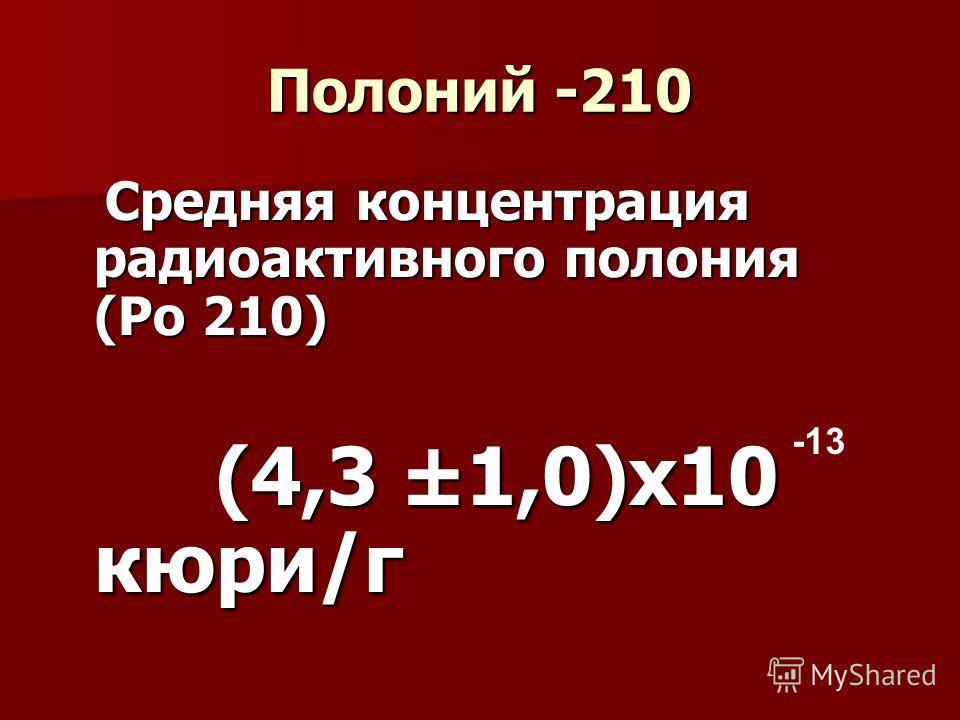 Полоний -210 Средняя концентрация радиоактивного полония (Ро 210) Средняя концентрация радиоактивного полония (Ро 210) (4,3 ±1,0)х10 кюри/г (4,3 ±1,0)х10 кюри/г -13