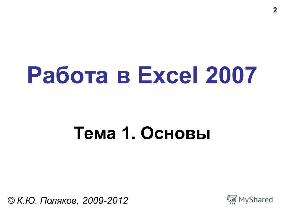 2 Работа в Excel 2007 Тема 1. Основы © К.Ю. Поляков, 2009-2012