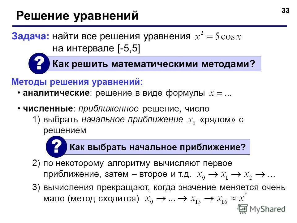 33 Решение уравнений Задача: найти все решения уравнения на интервале [-5,5] Как решить математическими методами? ? Методы решения уравнений: аналитические: решение в виде формулы численные: приближенное решение, число 1)выбрать начальное приближение