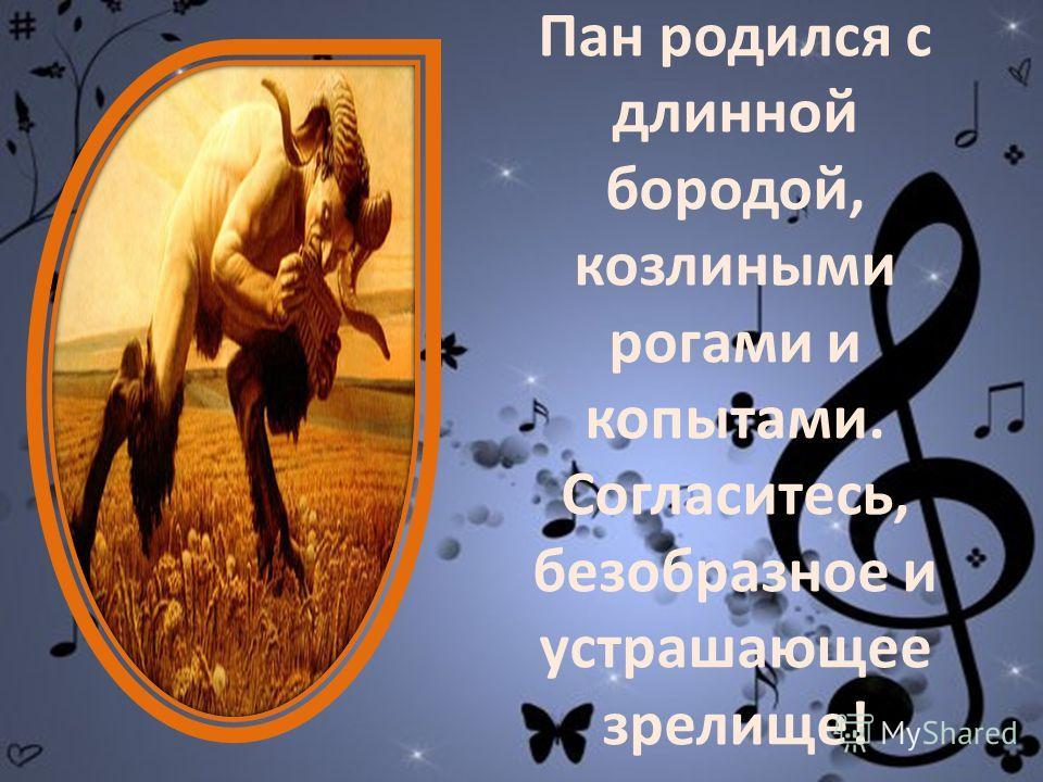 В давние времена жил бог ПАН, покровитель природы, пастбищ и пастухов. Но вот метаморфоза: сколь был уродлив ПАН, столь прекрасна была окружающая ПРИРОДА!