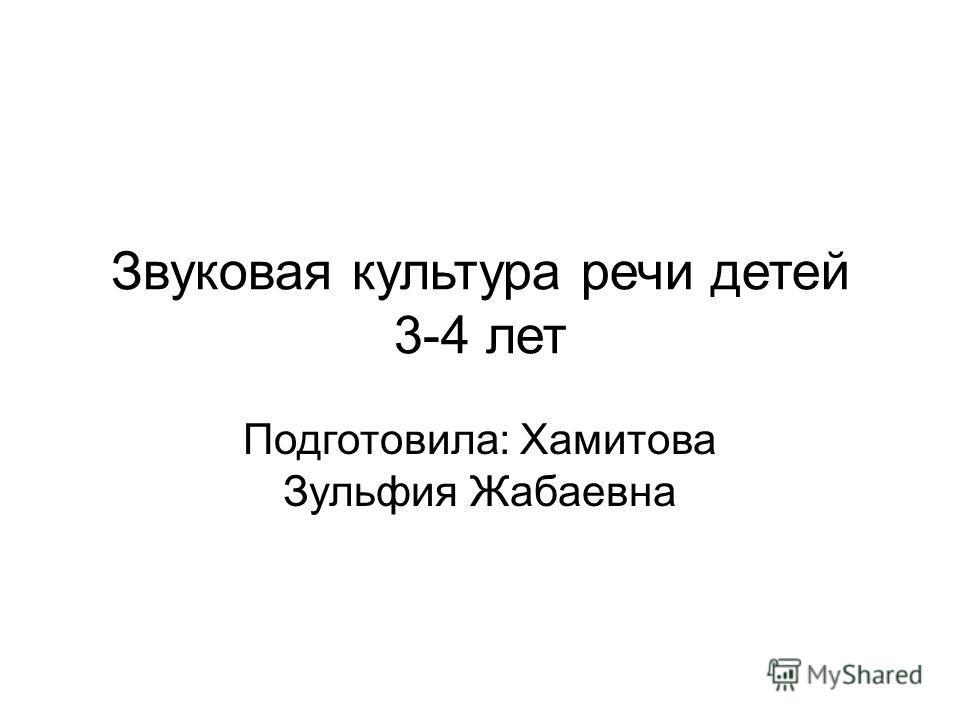 Звуковая культура речи детей 3-4 лет Подготовила: Хамитова Зульфия Жабаевна