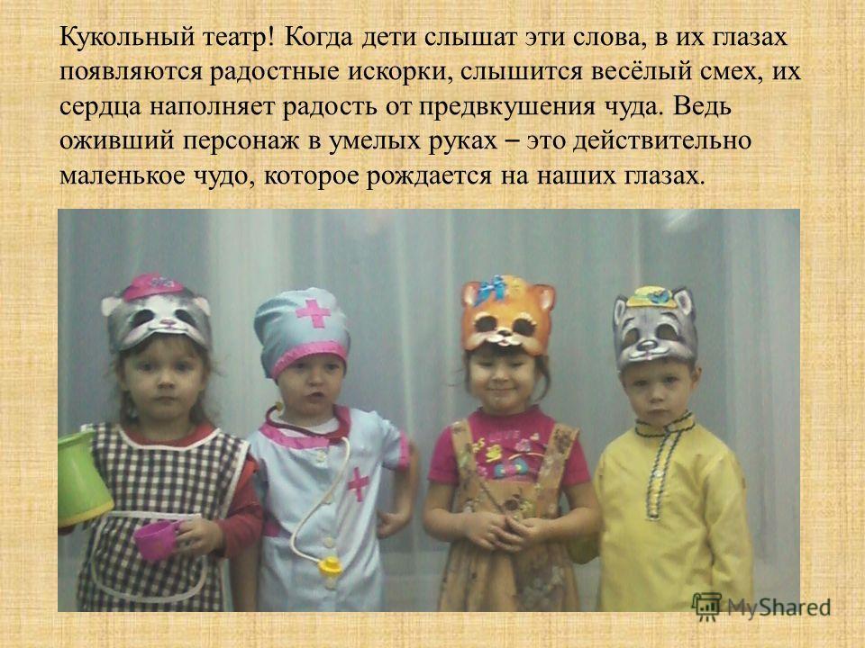 Кукольный театр! Когда дети слышат эти слова, в их глазах появляются радостные искорки, слышится весёлый смех, их сердца наполняет радость от предвкушения чуда. Ведь оживший персонаж в умелых руках – это действительно маленькое чудо, которое рождаетс