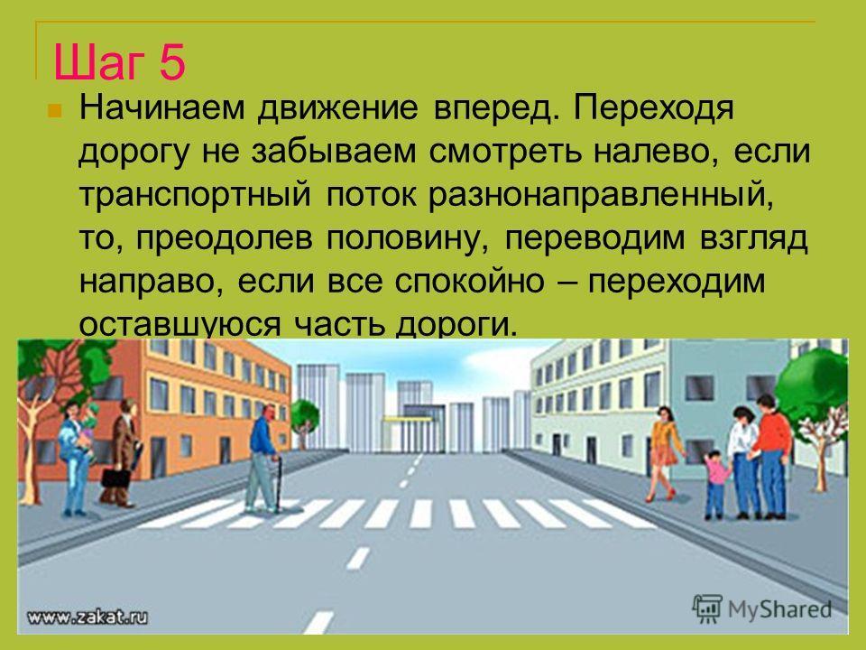 Шаг 5 Начинаем движение вперед. Переходя дорогу не забываем смотреть налево, если транспортный поток разнонаправленный, то, преодолев половину, переводим взгляд направо, если все спокойно – переходим оставшуюся часть дороги.