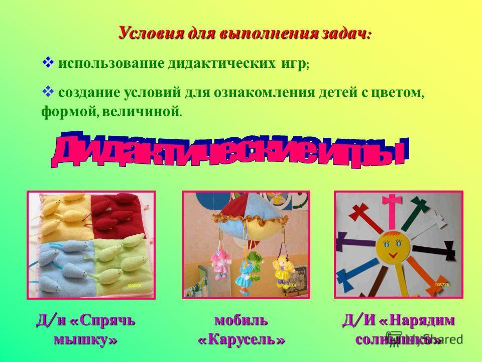 Условия для выполнения задач : использование дидактических игр ; создание условий для ознакомления детей с цветом, формой, величиной. Д / и « Спрячь мышку » мобиль « Карусель » Д / И « Нарядим солнышко »