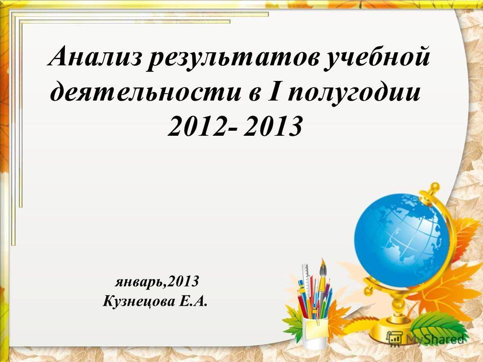 Анализ результатов учебной деятельности в I полугодии 2012- 2013 январь,2013 Кузнецова Е.А.