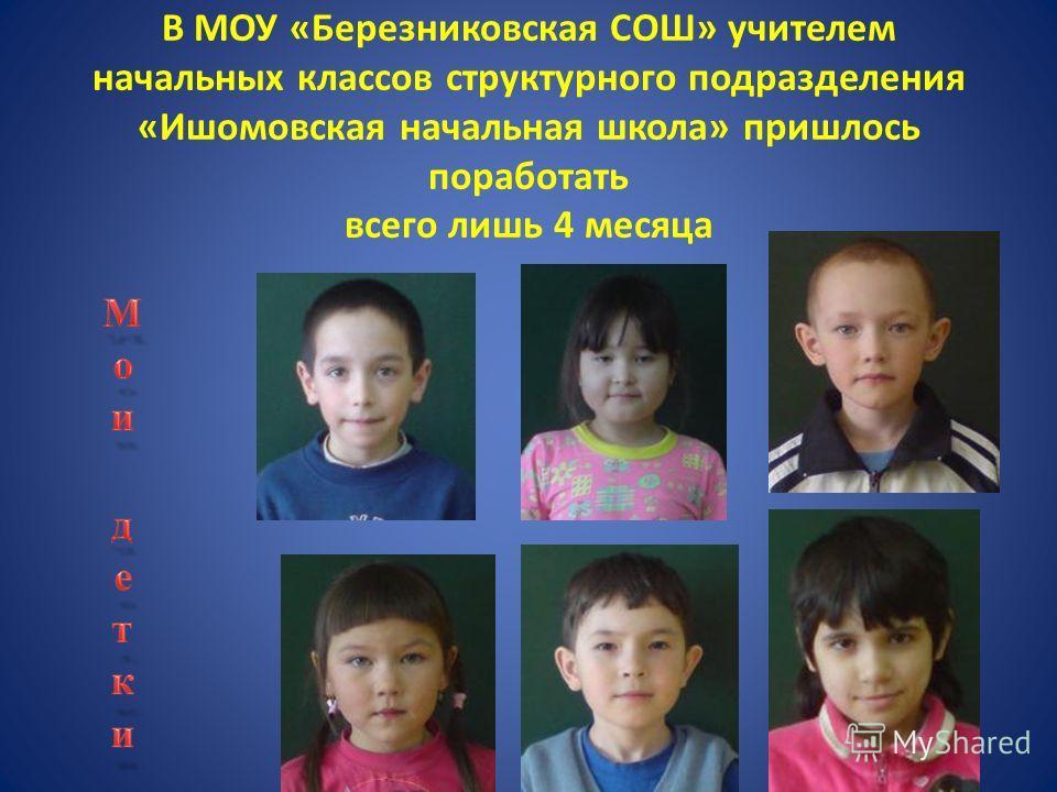 В МОУ «Березниковская СОШ» учителем начальных классов структурного подразделения «Ишомовская начальная школа» пришлось поработать всего лишь 4 месяца