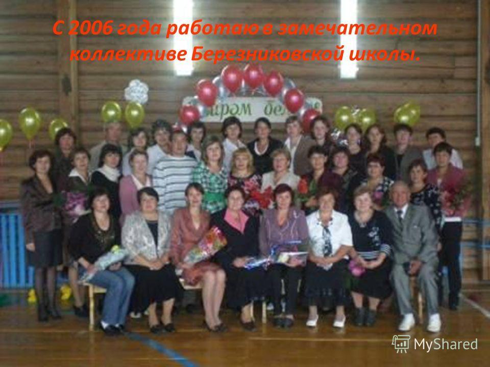С 2006 года работаю в замечательном коллективе Березниковской школы.