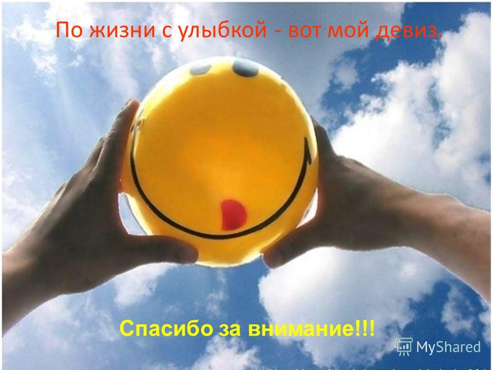 По жизни с улыбкой - вот мой девиз. Спасибо за внимание!!!
