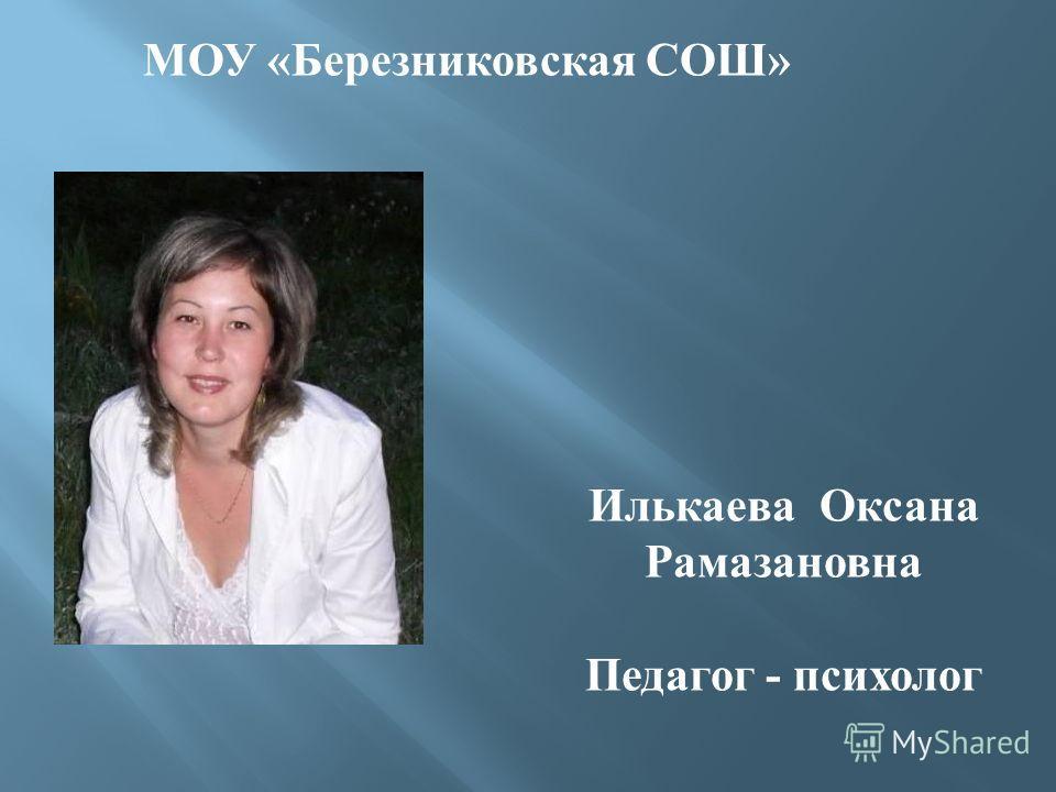 Илькаева Оксана Рамазановна Педагог - психолог МОУ «Березниковская СОШ»