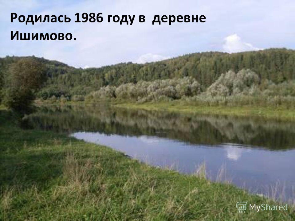 Родилась 1986 году в деревне Ишимово.