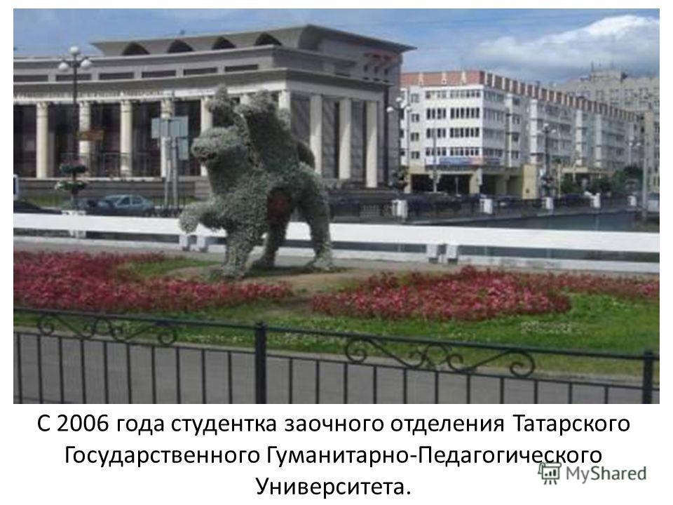 С 2006 года студентка заочного отделения Татарского Государственного Гуманитарно-Педагогического Университета.