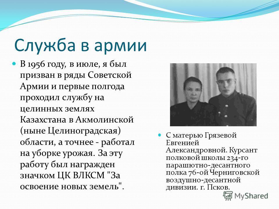 Служба в армии С матерью Грязевой Евгенией Александровной. Курсант полковой школы 234-го парашютно-десантного полка 76-ой Черниговской воздушно-десантной дивизии. г. Псков. В 1956 году, в июле, я был призван в ряды Советской Армии и первые полгода пр