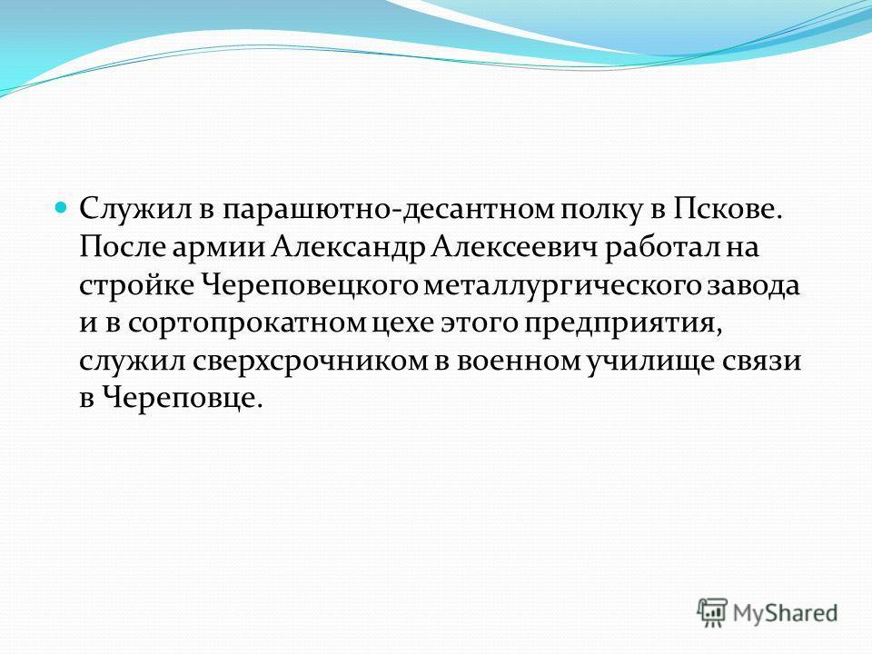 Служил в парашютно-десантном полку в Пскове. После армии Александр Алексеевич работал на стройке Череповецкого металлургического завода и в сортопрокатном цехе этого предприятия, служил сверхсрочником в военном училище связи в Череповце.