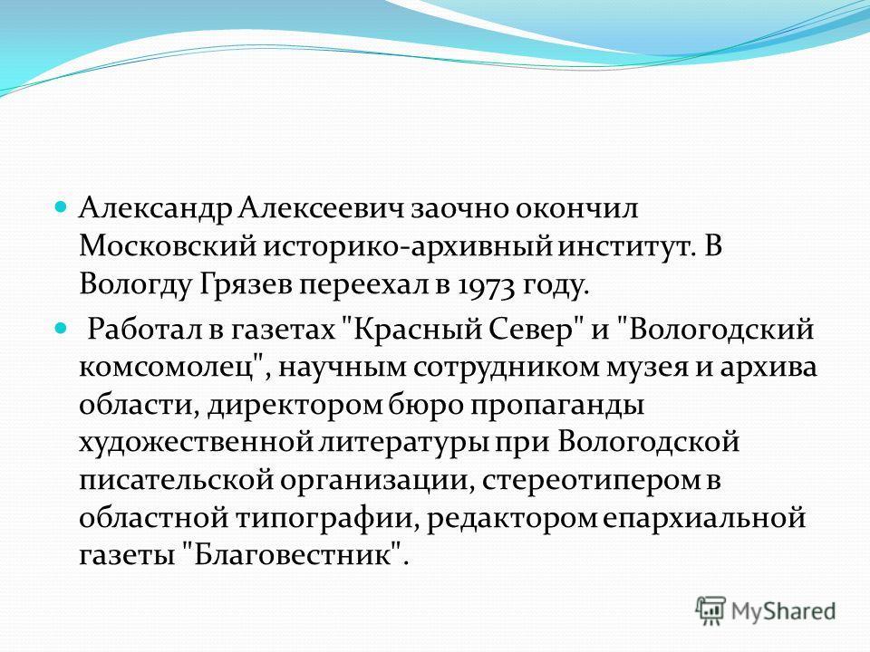 Александр Алексеевич заочно окончил Московский историко-архивный институт. В Вологду Грязев переехал в 1973 году. Работал в газетах