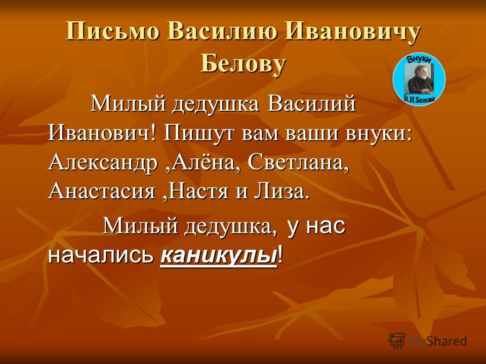 Письмо Василию Ивановичу Белову Милый дедушка Василий Иванович! Пишут вам ваши внуки: Александр,Алёна, Светлана, Анастасия,Настя и Лиза. Милый дедушка, у нас начались каникулы!