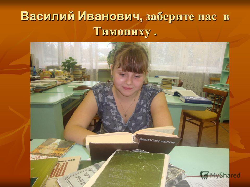 Василий Иванович, заберите нас в Тимониху.