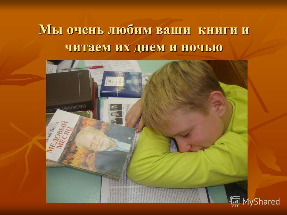 Мы очень любим ваши книги и читаем их днем и ночью