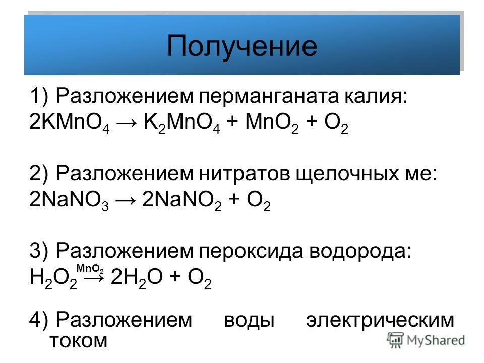 Получение 1) Разложением перманганата калия: 2KMnO 4 K 2 MnO 4 + MnO 2 + O 2 2) Разложением нитратов щелочных ме: 2NaNO 3 2NaNO 2 + O 2 3) Разложением пероксида водорода: H 2 O 2 2H 2 O + O 2 4) Разложением воды электрическим током MnO 2
