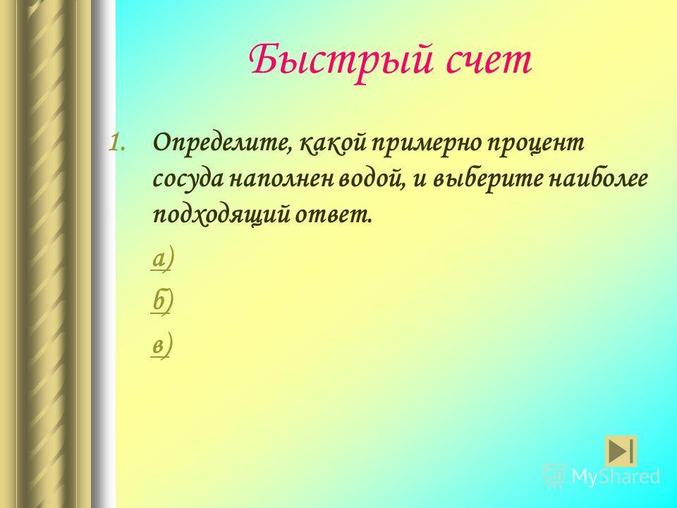Быстрый счет 1.Определите, какой примерно процент сосуда наполнен водой, и выберите наиболее подходящий ответ. а) б) в)