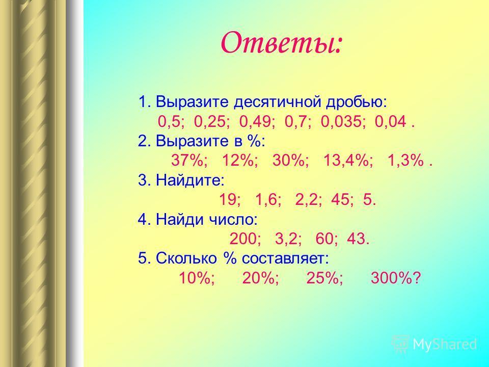 Ответы: 1. Выразите десятичной дробью: 0,5; 0,25; 0,49; 0,7; 0,035; 0,04. 2. Выразите в %: 37%; 12%; 30%; 13,4%; 1,3%. 3. Найдите: 19; 1,6; 2,2; 45; 5. 4. Найди число: 200; 3,2; 60; 43. 5. Сколько % составляет: 10%; 20%; 25%; 300%?