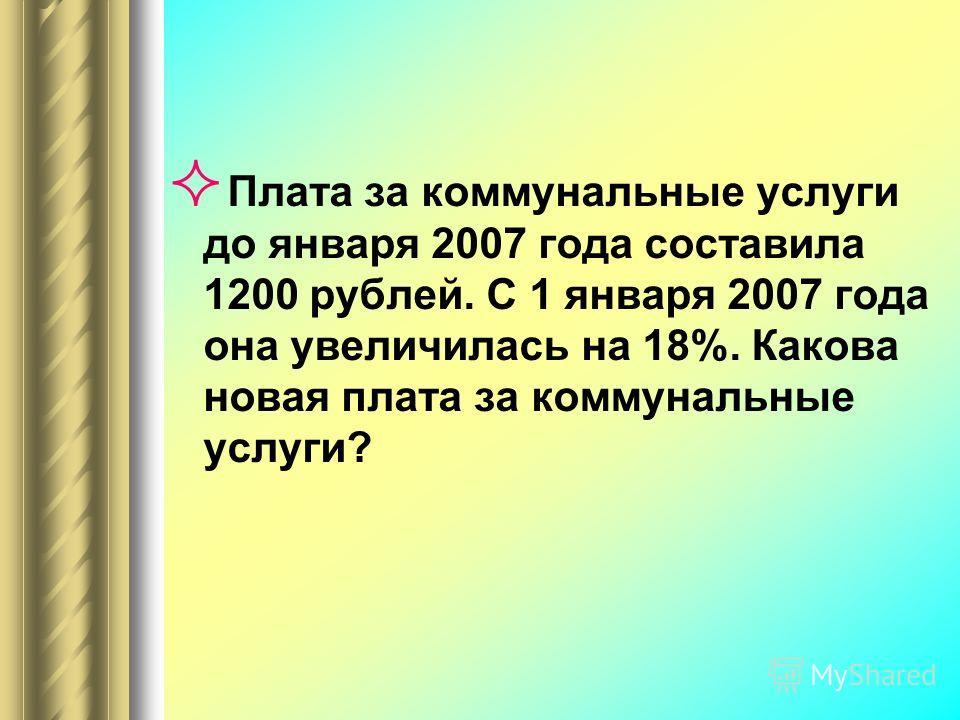 Плата за коммунальные услуги до января 2007 года составила 1200 рублей. С 1 января 2007 года она увеличилась на 18%. Какова новая плата за коммунальные услуги?