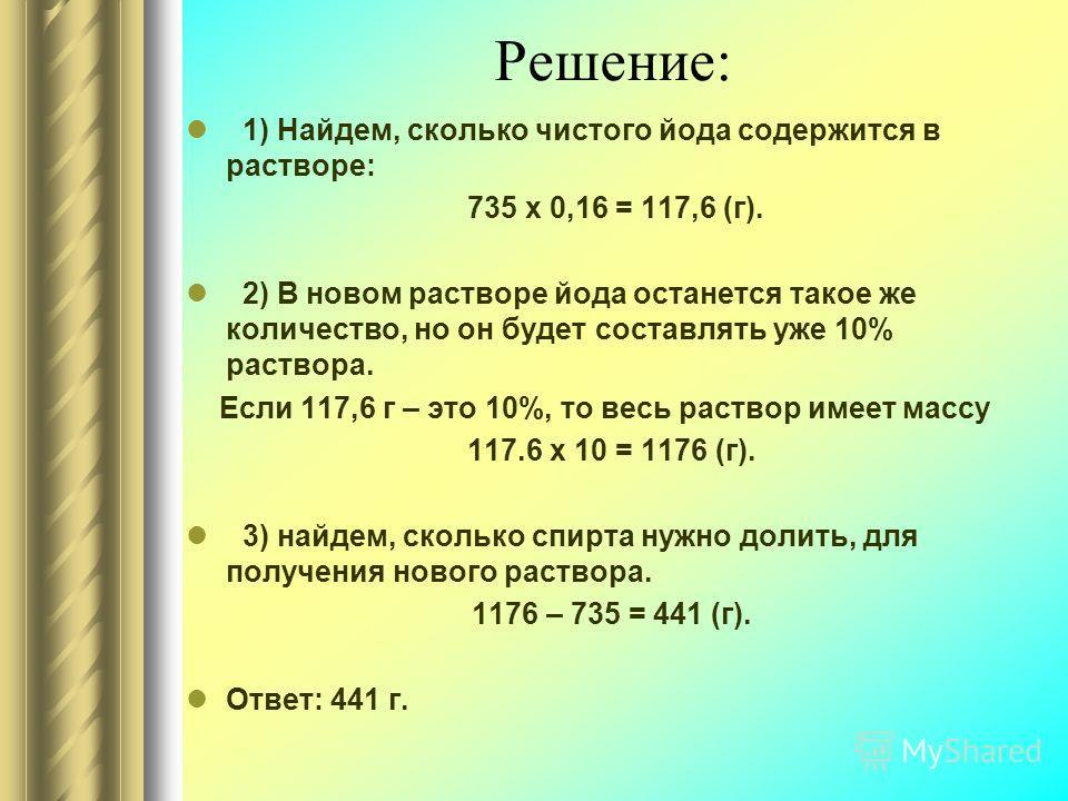 Решение: 1) Найдем, сколько чистого йода содержится в растворе: 735 х 0,16 = 117,6 (г). 2) В новом растворе йода останется такое же количество, но он будет составлять уже 10% раствора. Если 117,6 г – это 10%, то весь раствор имеет массу 117.6 х 10 =