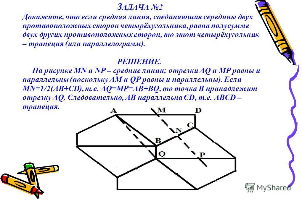 З АДАЧА 2 Докажите, что если средняя линия, соединяющая середины двух противоположных сторон четырёхугольника, равна полусумме двух других противоположных сторон, то этот четырёхугольник – трапеция (или параллелограмм). РЕШЕНИЕ. На рисунке MN и NP –