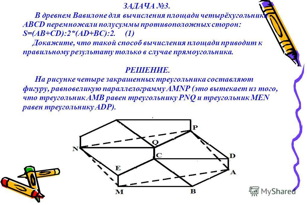 ЗАДАЧА 3. В древнем Вавилоне для вычисления площади четырёхугольника ABCD перемножали полусуммы противоположных сторон: S=(AB+CD):2*(AD+BC):2. (1) Докажите, что такой способ вычисления площади приводит к правильному результату только в случае прямоуг