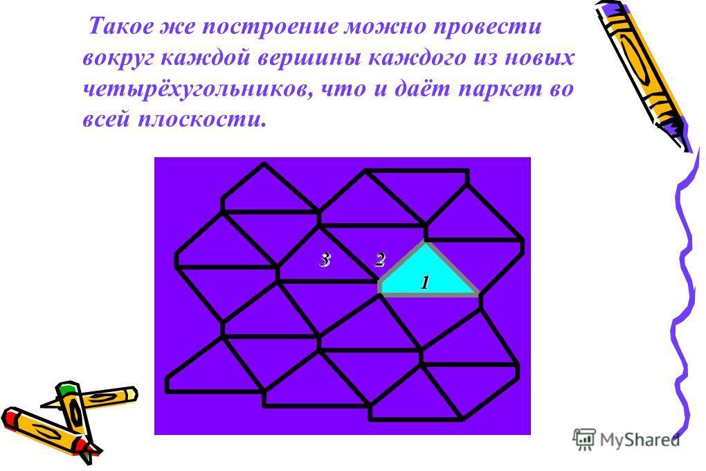 Такое же построение можно провести вокруг каждой вершины каждого из новых четырёхугольников, что и даёт паркет во всей плоскости.