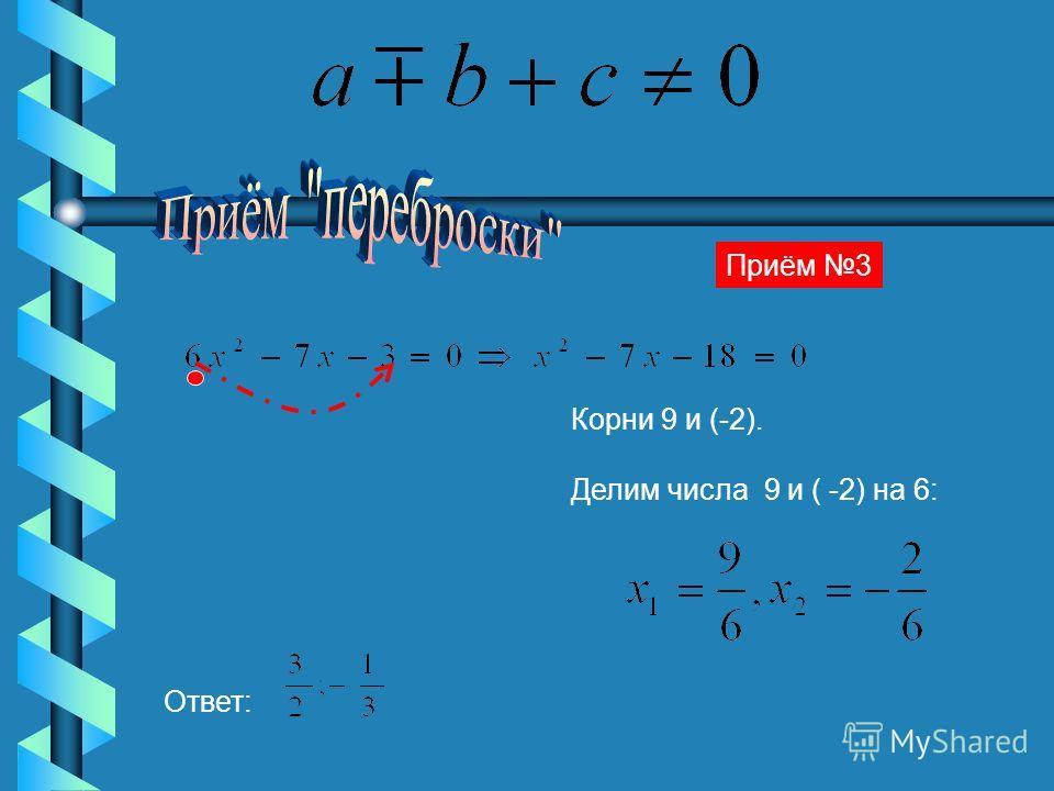 Приём 3 Корни 9 и (-2). Делим числа 9 и ( -2) на 6: Ответ: