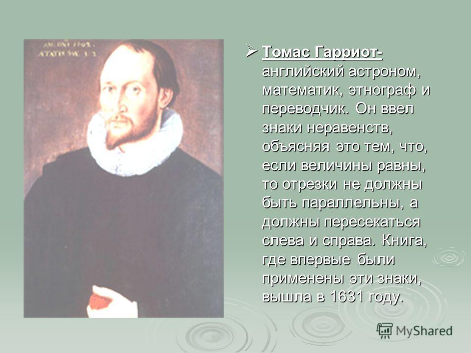 Томас Гарриот- английский астроном, математик, этнограф и переводчик. Он ввел знаки неравенств, объясняя это тем, что, если величины равны, то отрезки не должны быть параллельны, а должны пересекаться слева и справа. Книга, где впервые были применены