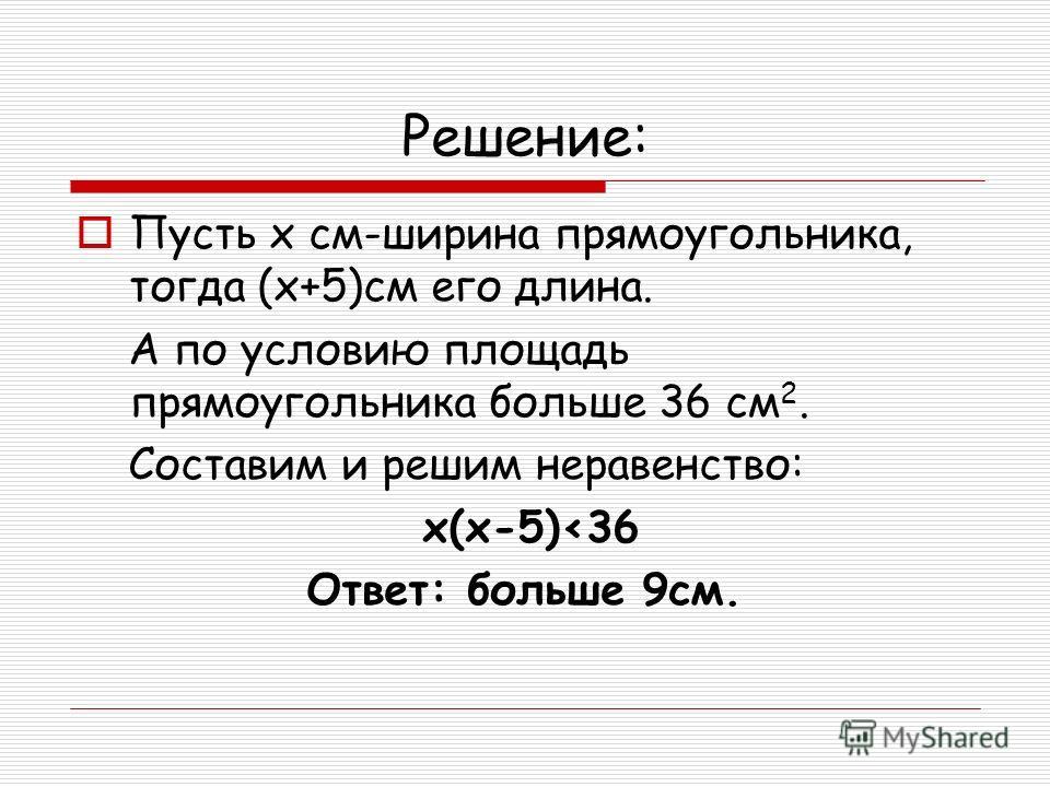 Решение: Пусть х см-ширина прямоугольника, тогда (х+5)см его длина. А по условию площадь прямоугольника больше 36 см 2. Составим и решим неравенство: х(х-5)