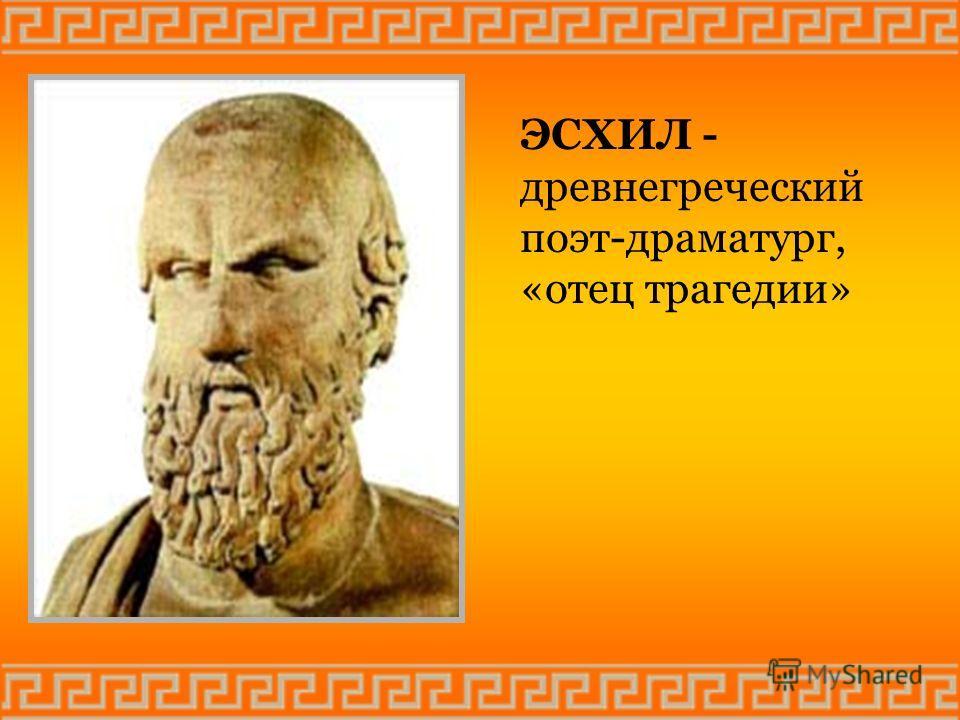 ЭСХИЛ - древнегреческий поэт-драматург, «отец трагедии»