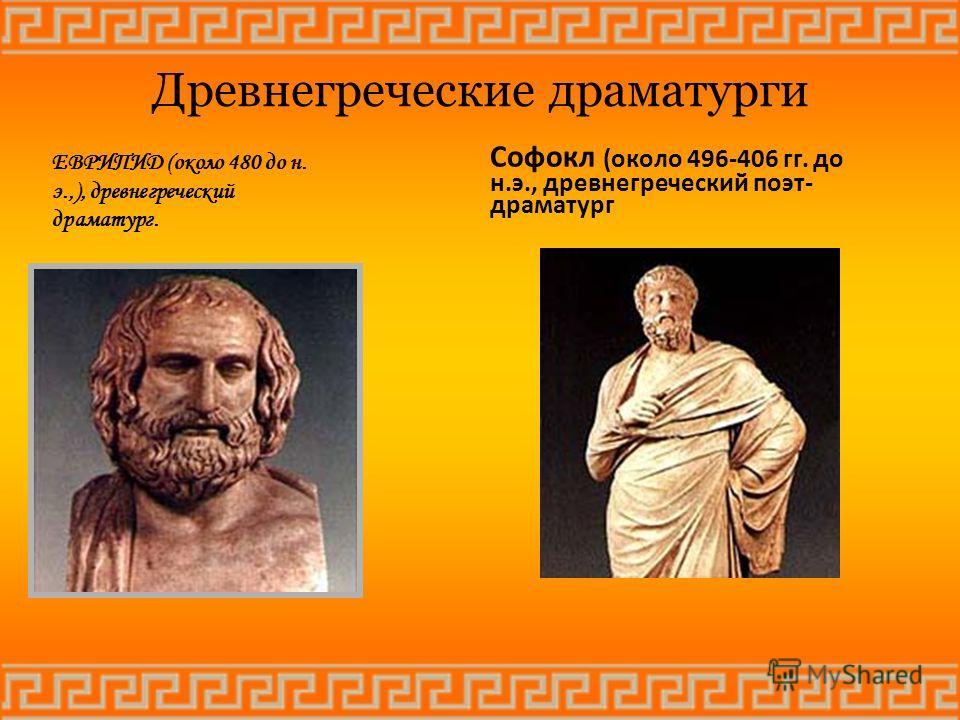 Древнегреческие драматурги ЕВРИПИД (около 480 до н. э.,), древнегреческий драматург. Софокл (около 496-406 гг. до н.э., древнегреческий поэт- драматург